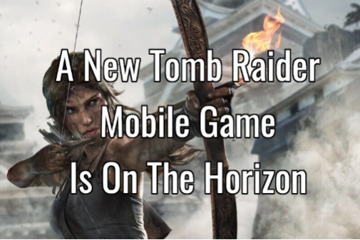 A New Tomb Raider Mobile Game Is On The Horizon